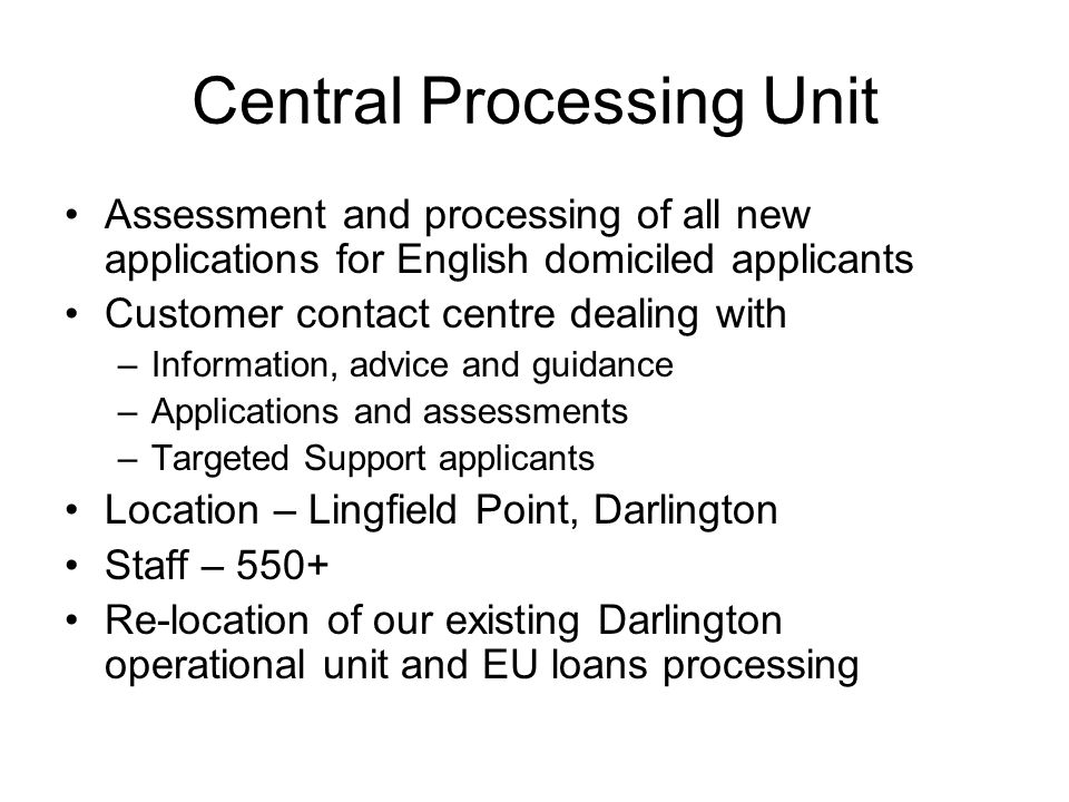 Central Processing Unit Assessment and processing of all new applications for English domiciled applicants Customer contact centre dealing with –Information, advice and guidance –Applications and assessments –Targeted Support applicants Location – Lingfield Point, Darlington Staff – 550+ Re-location of our existing Darlington operational unit and EU loans processing