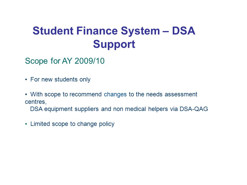 Student Finance System – DSA Support Scope for AY 2009/10 For new students only With scope to recommend changes to the needs assessment centres, DSA equipment suppliers and non medical helpers via DSA-QAG Limited scope to change policy