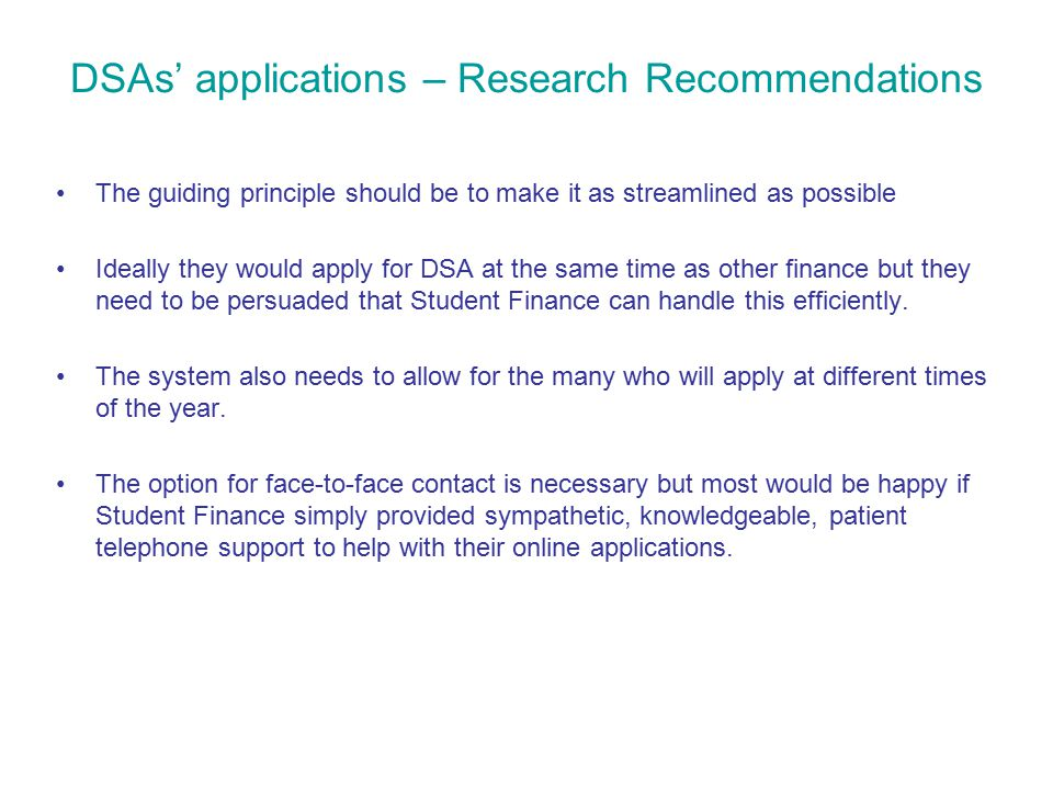 DSAs' applications – Research Recommendations The guiding principle should be to make it as streamlined as possible Ideally they would apply for DSA at the same time as other finance but they need to be persuaded that Student Finance can handle this efficiently.