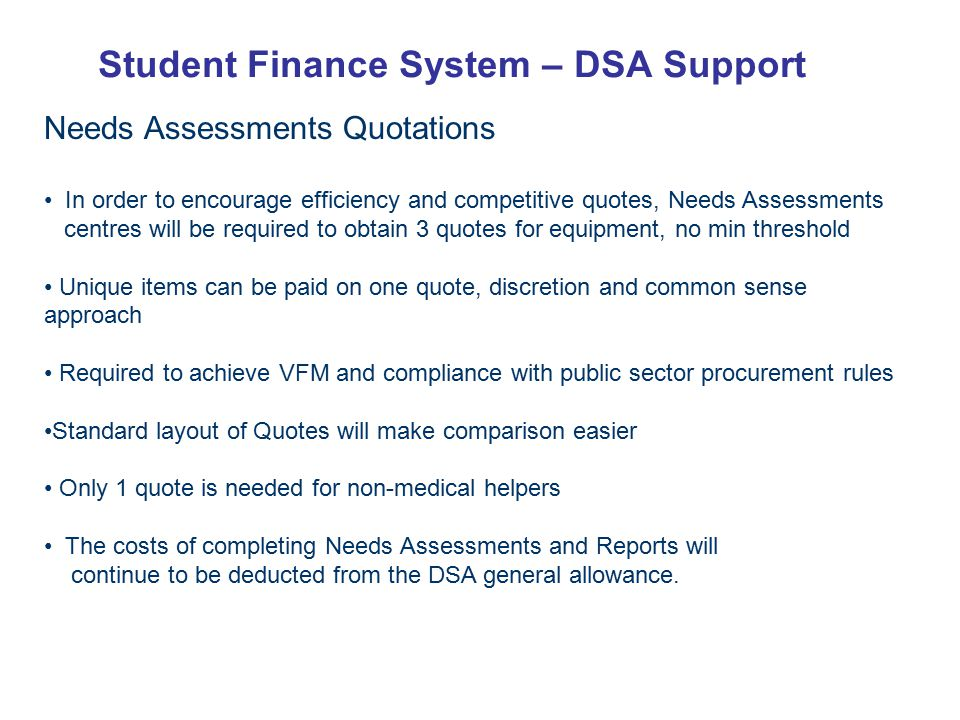 Student Finance System – DSA Support Needs Assessments Quotations In order to encourage efficiency and competitive quotes, Needs Assessments centres will be required to obtain 3 quotes for equipment, no min threshold Unique items can be paid on one quote, discretion and common sense approach Required to achieve VFM and compliance with public sector procurement rules Standard layout of Quotes will make comparison easier Only 1 quote is needed for non-medical helpers The costs of completing Needs Assessments and Reports will continue to be deducted from the DSA general allowance.