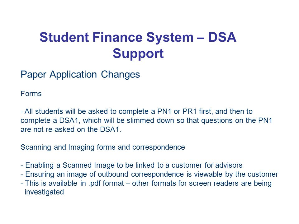 Student Finance System – DSA Support Paper Application Changes Forms - All students will be asked to complete a PN1 or PR1 first, and then to complete a DSA1, which will be slimmed down so that questions on the PN1 are not re-asked on the DSA1.