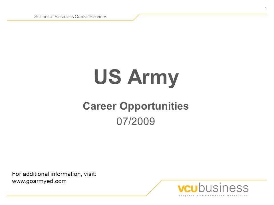 1 School of Business Career Services US Army Career Opportunities 07/2009 For additional information, visit: www.goarmyed.com