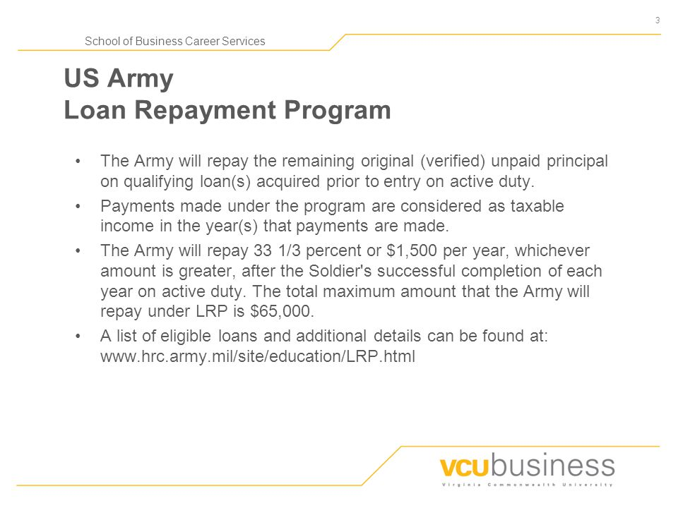 3 School of Business Career Services US Army Loan Repayment Program The Army will repay the remaining original (verified) unpaid principal on qualifying loan(s) acquired prior to entry on active duty.