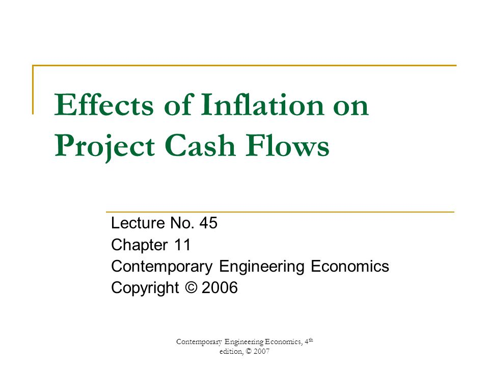 Contemporary Engineering Economics, 4 th edition, © 2007 Effects of Inflation on Project Cash Flows Lecture No. 45 Chapter 11 Contemporary Engineering