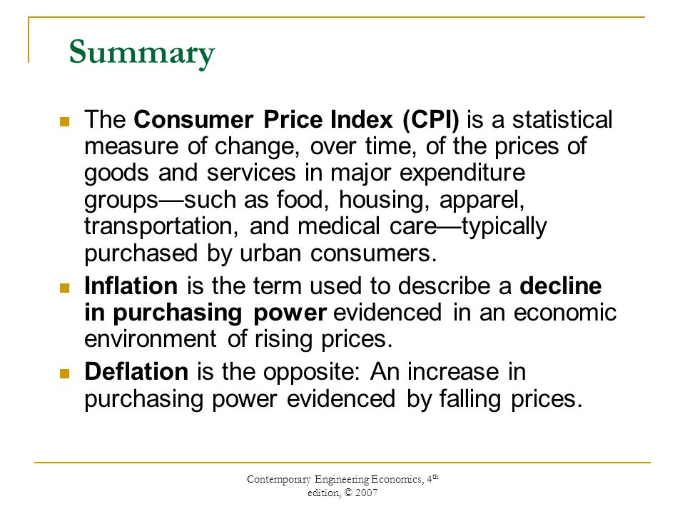 Contemporary Engineering Economics, 4 th edition, © 2007 Summary The Consumer Price Index (CPI) is a statistical measure of change, over time, of the