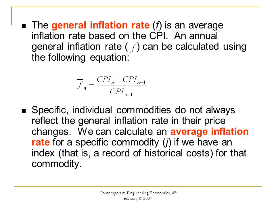 Contemporary Engineering Economics, 4 th edition, © 2007 The general inflation rate (f) is an average inflation rate based on the CPI. An annual gener