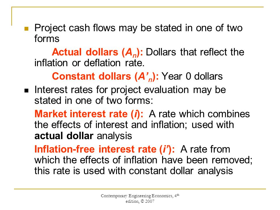 Contemporary Engineering Economics, 4 th edition, © 2007 Project cash flows may be stated in one of two forms Actual dollars (A n ): Dollars that reflect the inflation or deflation rate.