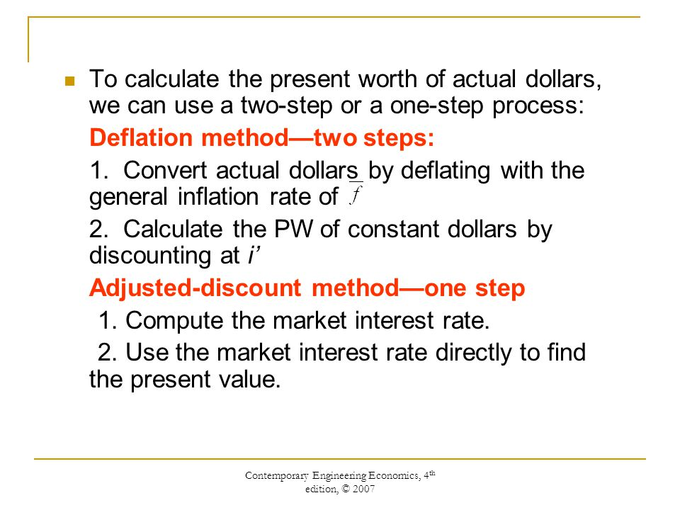 Contemporary Engineering Economics, 4 th edition, © 2007 To calculate the present worth of actual dollars, we can use a two-step or a one-step process: Deflation method—two steps: 1.