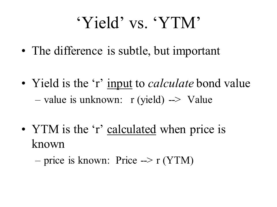 'Yield' vs. 'YTM' The difference is subtle, but important Yield is the 'r' input to calculate bond value –value is unknown: r (yield) --> Value YTM is