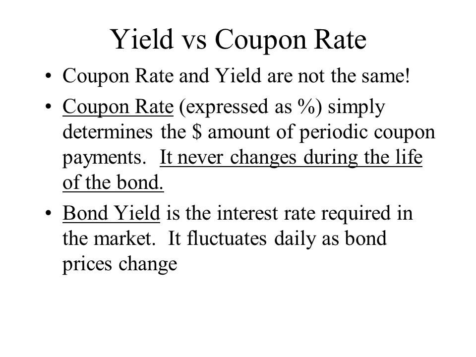 Yield vs Coupon Rate Coupon Rate and Yield are not the same.