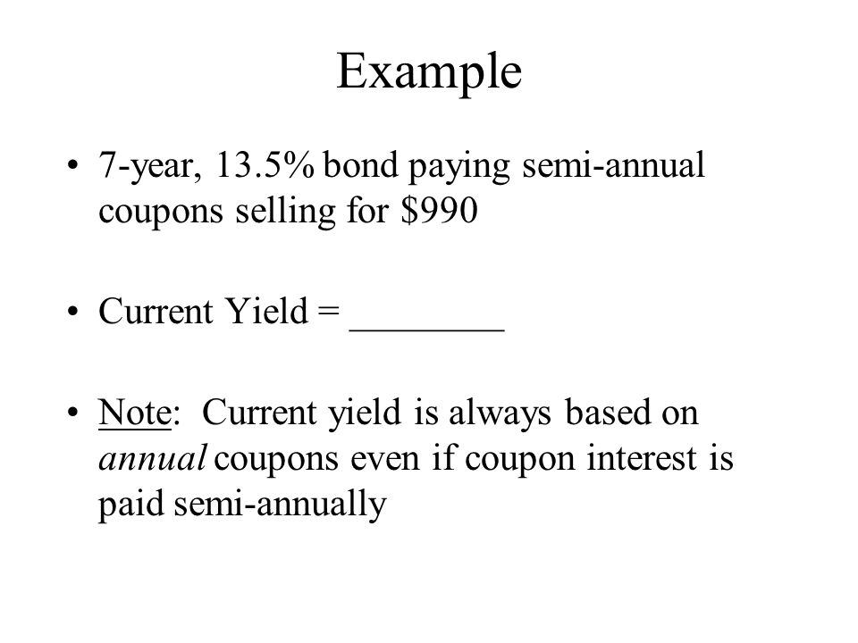 Example 7-year, 13.5% bond paying semi-annual coupons selling for $990 Current Yield = ________ Note: Current yield is always based on annual coupons even if coupon interest is paid semi-annually