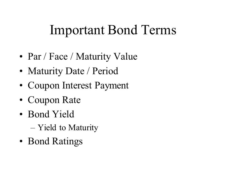 Important Bond Terms Par / Face / Maturity Value Maturity Date / Period Coupon Interest Payment Coupon Rate Bond Yield –Yield to Maturity Bond Ratings
