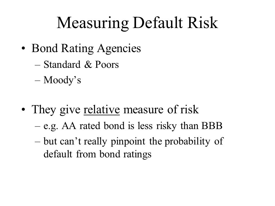 Measuring Default Risk Bond Rating Agencies –Standard & Poors –Moody's They give relative measure of risk –e.g.