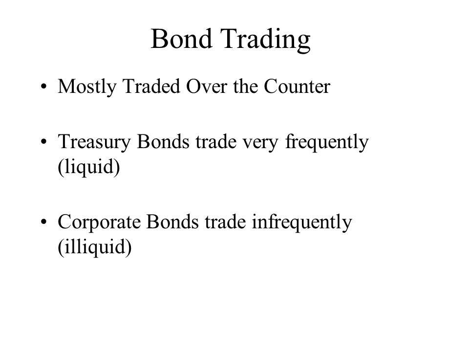 Bond Trading Mostly Traded Over the Counter Treasury Bonds trade very frequently (liquid) Corporate Bonds trade infrequently (illiquid)
