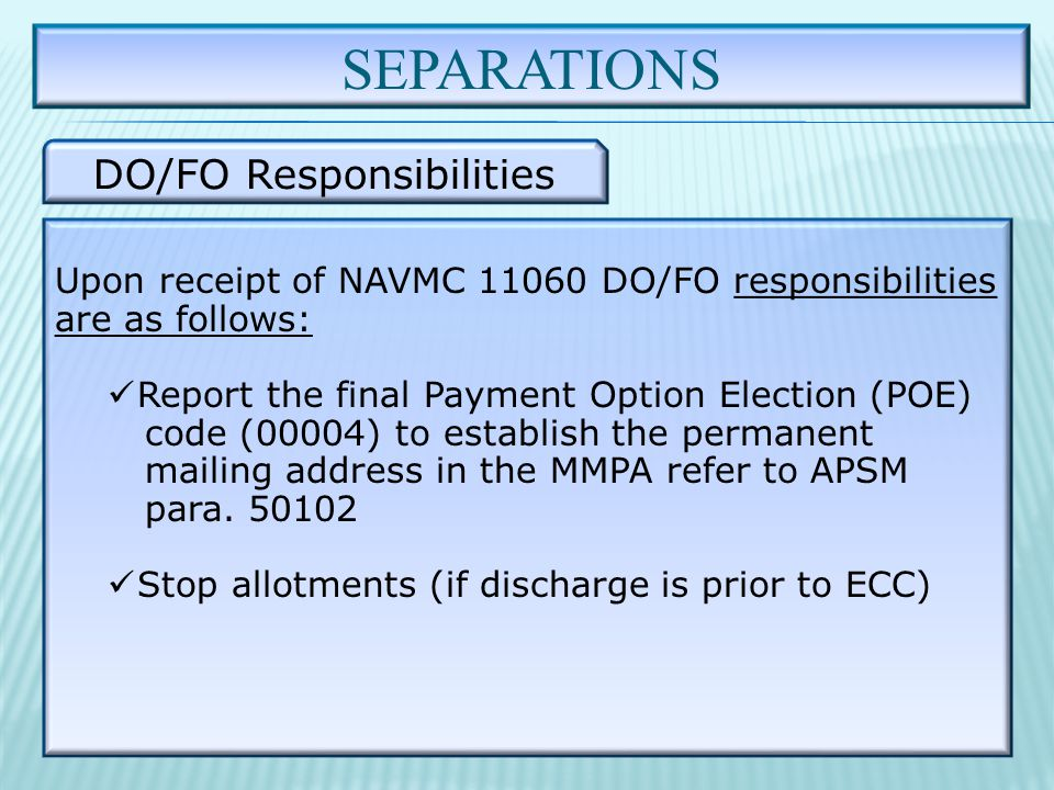 SEPARATIONS DO/FO Responsibilities Upon receipt of NAVMC 11060 DO/FO responsibilities are as follows: Report the final Payment Option Election (POE) code (00004) to establish the permanent mailing address in the MMPA refer to APSM para.