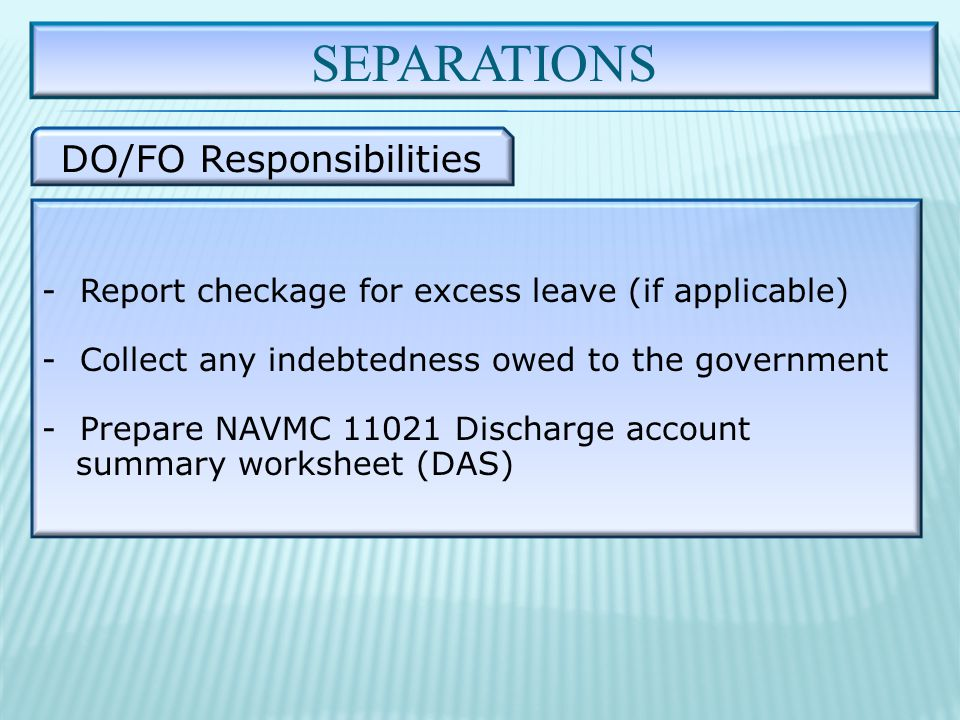 SEPARATIONS DO/FO Responsibilities - Report checkage for excess leave (if applicable) - Collect any indebtedness owed to the government - Prepare NAVMC 11021 Discharge account summary worksheet (DAS)