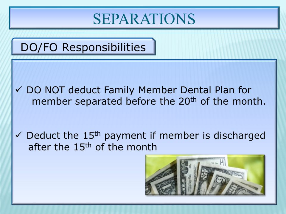 SEPARATIONS DO/FO Responsibilities DO NOT deduct Family Member Dental Plan for member separated before the 20 th of the month.