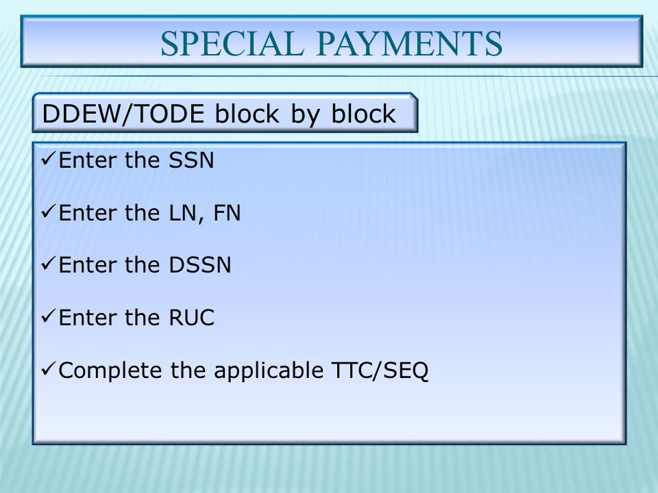 SPECIAL PAYMENTS DDEW/TODE block by block Enter the SSN Enter the LN, FN Enter the DSSN Enter the RUC Complete the applicable TTC/SEQ