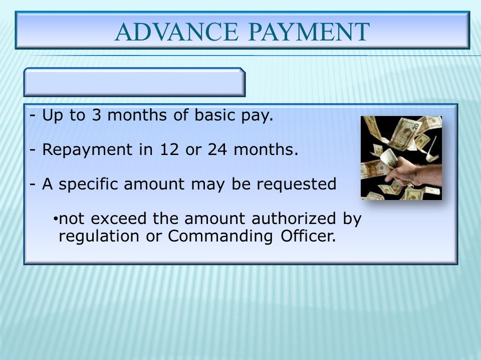 ADVANCE PAYMENT - Up to 3 months of basic pay. - Repayment in 12 or 24 months.