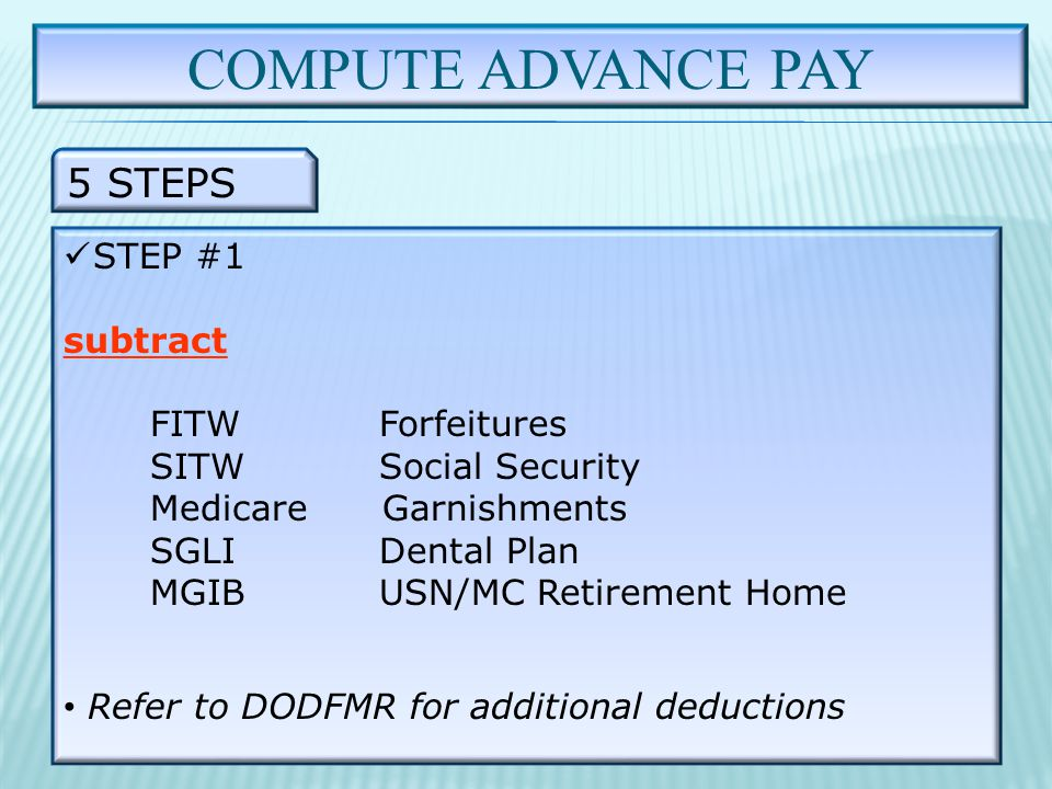 COMPUTE ADVANCE PAY 5 STEPS STEP #1 subtract FITWForfeitures SITWSocial Security Medicare Garnishments SGLIDental Plan MGIBUSN/MC Retirement Home Refer to DODFMR for additional deductions