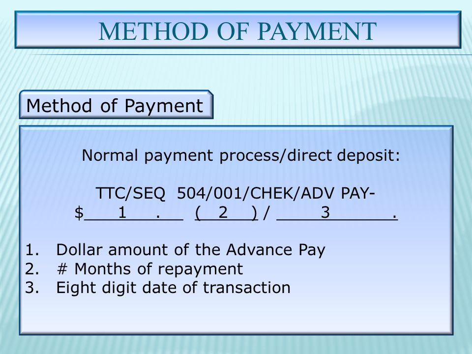 METHOD OF PAYMENT Method of Payment Normal payment process/direct deposit: TTC/SEQ 504/001/CHEK/ADV PAY- $ 1.