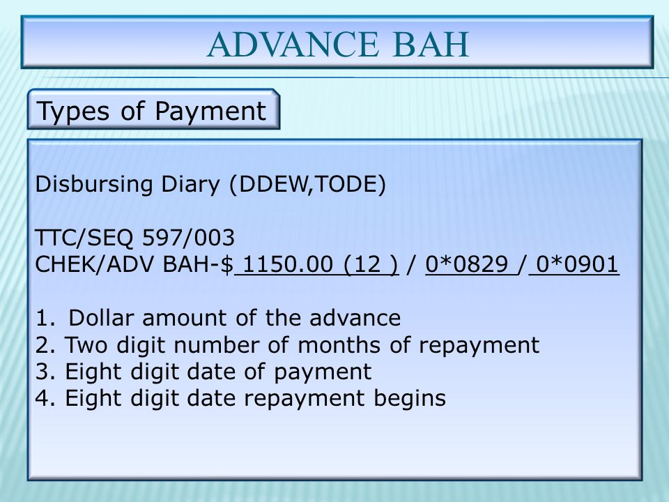 ADVANCE BAH Types of Payment Disbursing Diary (DDEW,TODE) TTC/SEQ 597/003 CHEK/ADV BAH-$ 1150.00 (12 ) / 0*0829 / 0*0901 1.Dollar amount of the advance 2.