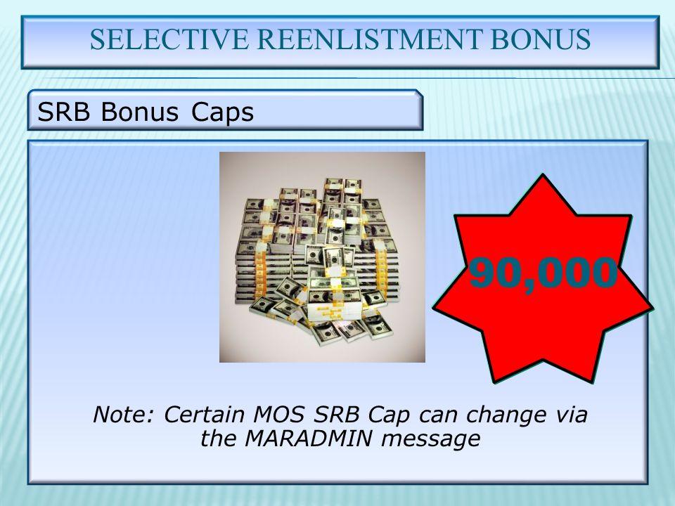 SELECTIVE REENLISTMENT BONUS SRB Bonus Caps 90,000 Note: Certain MOS SRB Cap can change via the MARADMIN message
