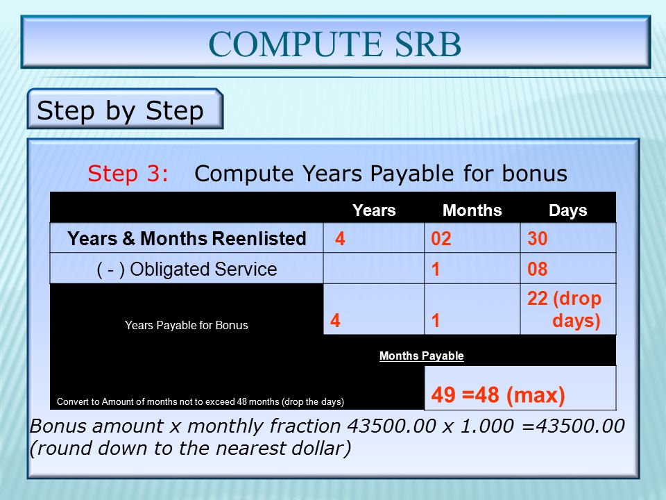 COMPUTE SRB Step by Step Step 3: Compute Years Payable for bonus Bonus amount x monthly fraction 43500.00 x 1.000 =43500.00 (round down to the nearest dollar) YearsMonthsDays Years & Months Reenlisted 40230 ( - ) Obligated Service 108 Years Payable for Bonus 41 22 (drop days) Months Payable Convert to Amount of months not to exceed 48 months (drop the days) 49 =48 (max)