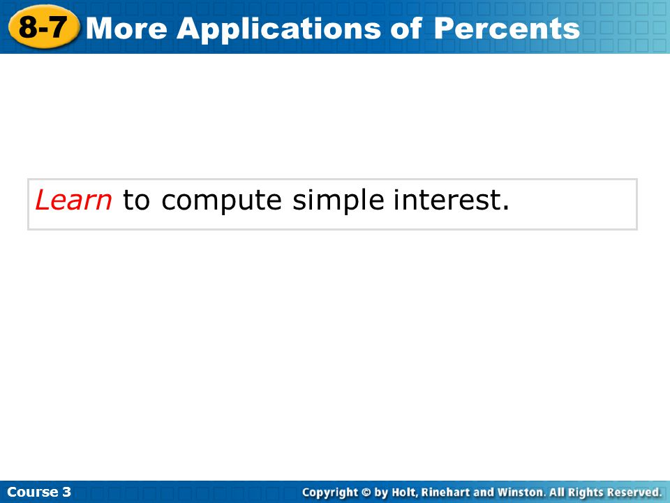 Learn to compute simple interest. Course 3 8-7 More Applications of Percents