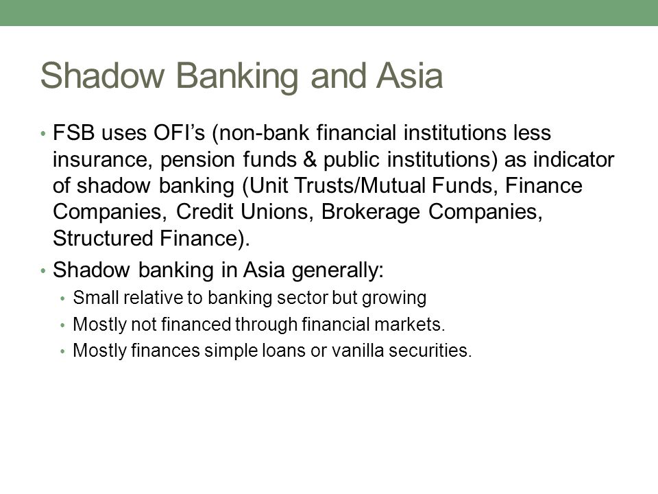 Shadow Banking and Asia FSB uses OFI's (non-bank financial institutions less insurance, pension funds & public institutions) as indicator of shadow banking (Unit Trusts/Mutual Funds, Finance Companies, Credit Unions, Brokerage Companies, Structured Finance).