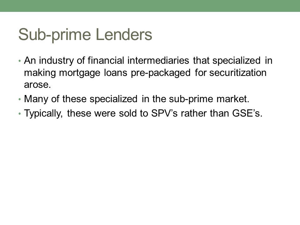 Sub-prime Lenders An industry of financial intermediaries that specialized in making mortgage loans pre-packaged for securitization arose.