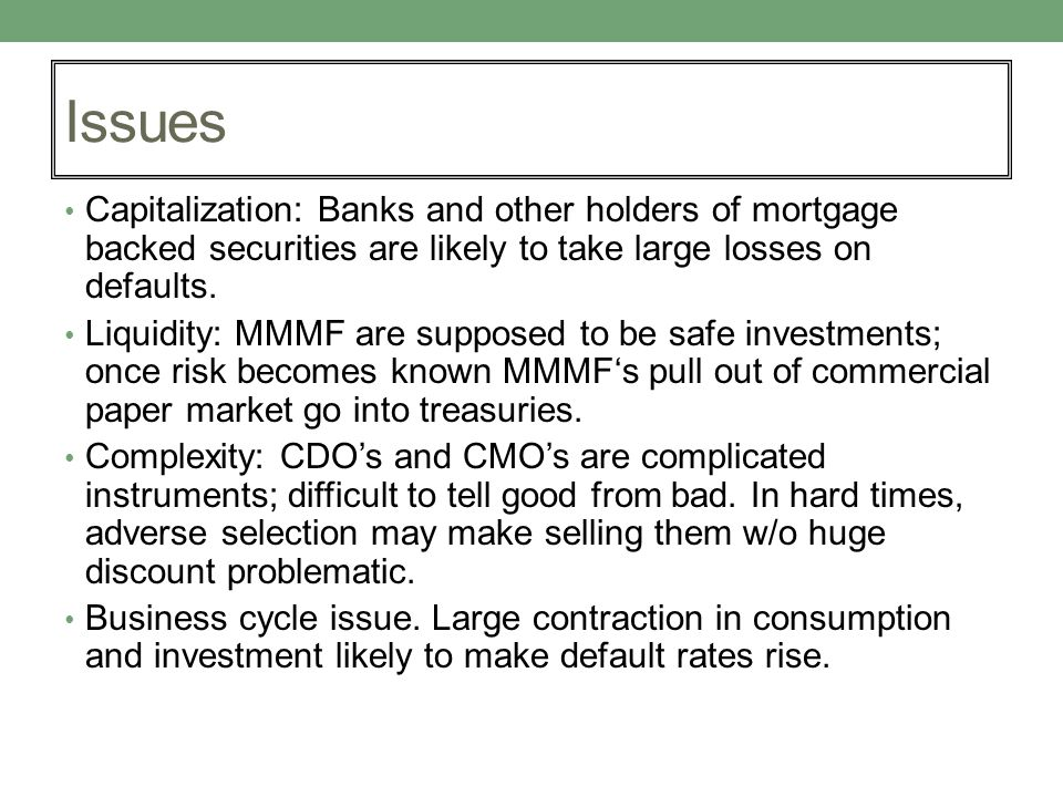 Issues Capitalization: Banks and other holders of mortgage backed securities are likely to take large losses on defaults. Liquidity: MMMF are supposed