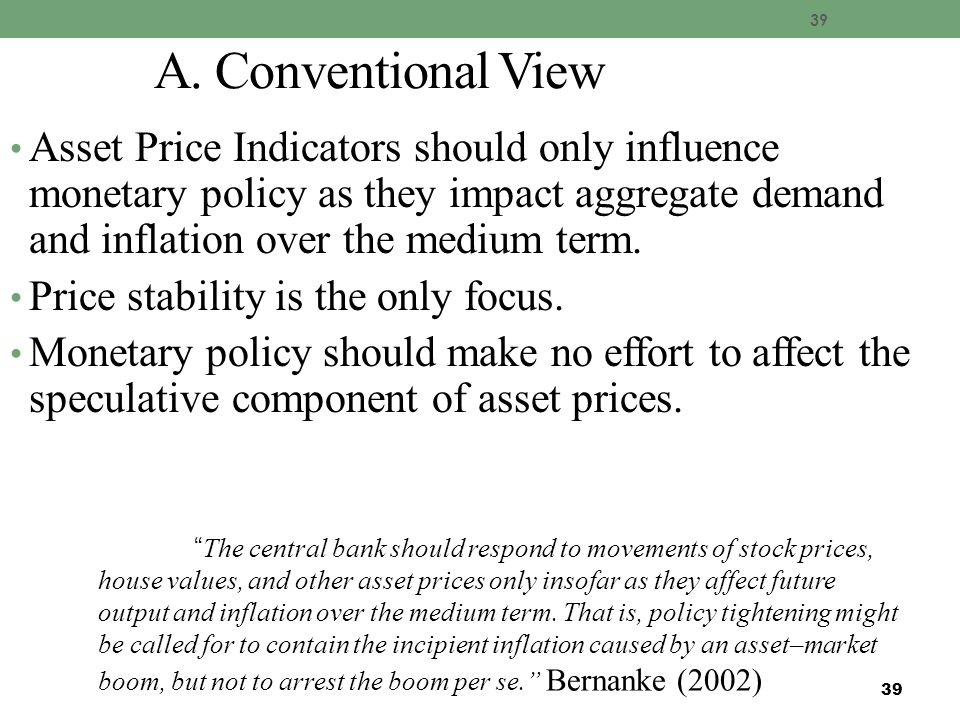 39 A. Conventional View Asset Price Indicators should only influence monetary policy as they impact aggregate demand and inflation over the medium ter