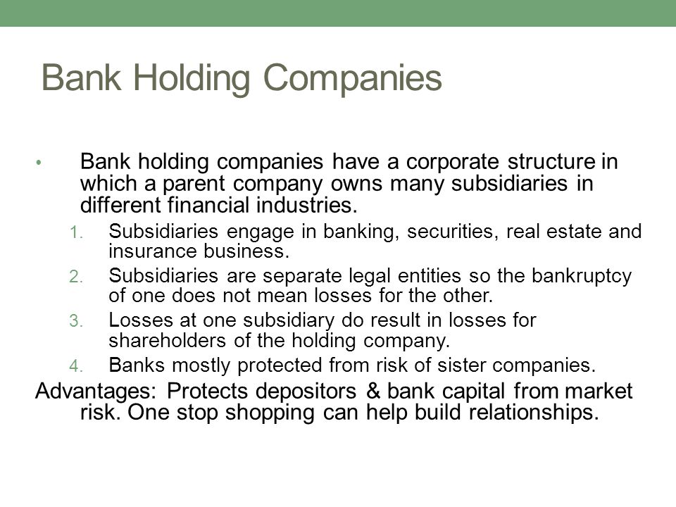 Bank Holding Companies Bank holding companies have a corporate structure in which a parent company owns many subsidiaries in different financial indus