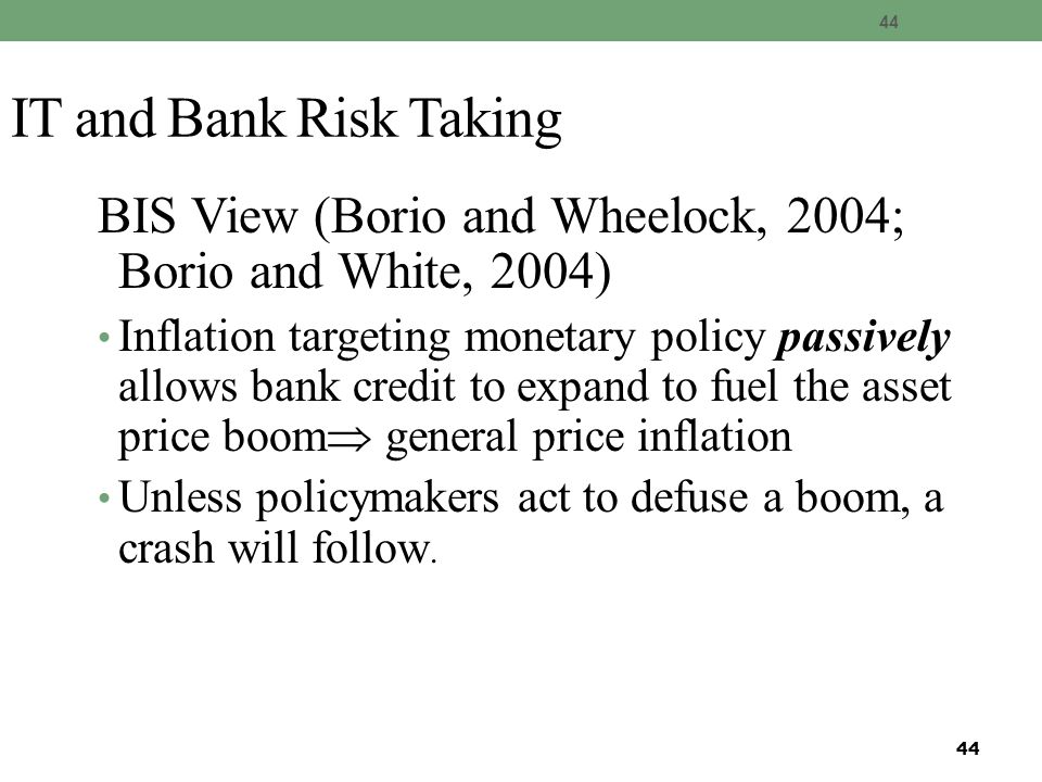 44 IT and Bank Risk Taking BIS View (Borio and Wheelock, 2004; Borio and White, 2004) Inflation targeting monetary policy passively allows bank credit to expand to fuel the asset price boom  general price inflation Unless policymakers act to defuse a boom, a crash will follow.