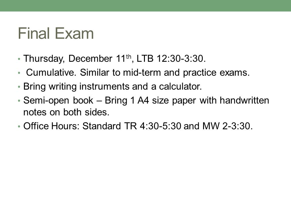 Final Exam Thursday, December 11 th, LTB 12:30-3:30. Cumulative. Similar to mid-term and practice exams. Bring writing instruments and a calculator. S