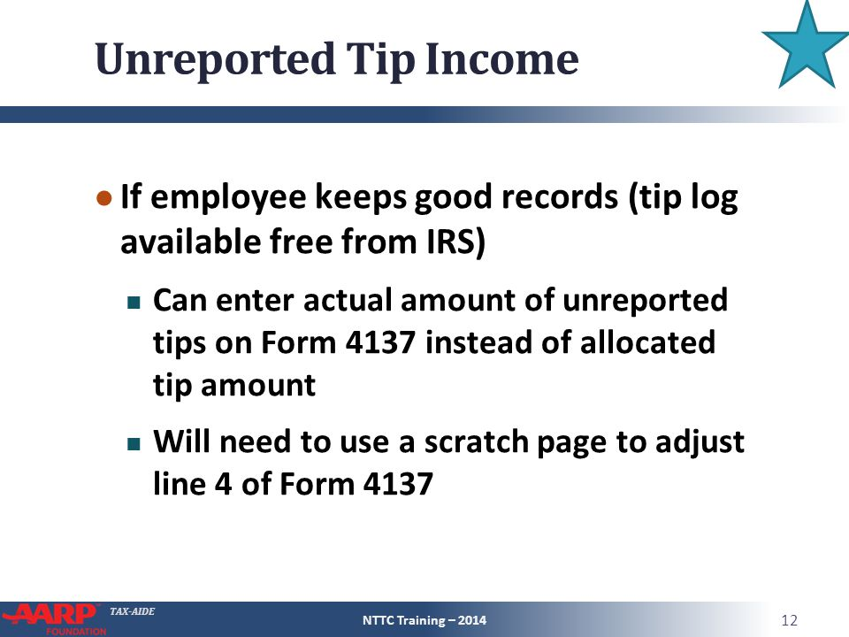 TAX-AIDE Unreported Tip Income ● If employee keeps good records (tip log available free from IRS) Can enter actual amount of unreported tips on Form 4137 instead of allocated tip amount Will need to use a scratch page to adjust line 4 of Form 4137 NTTC Training – 2014 12
