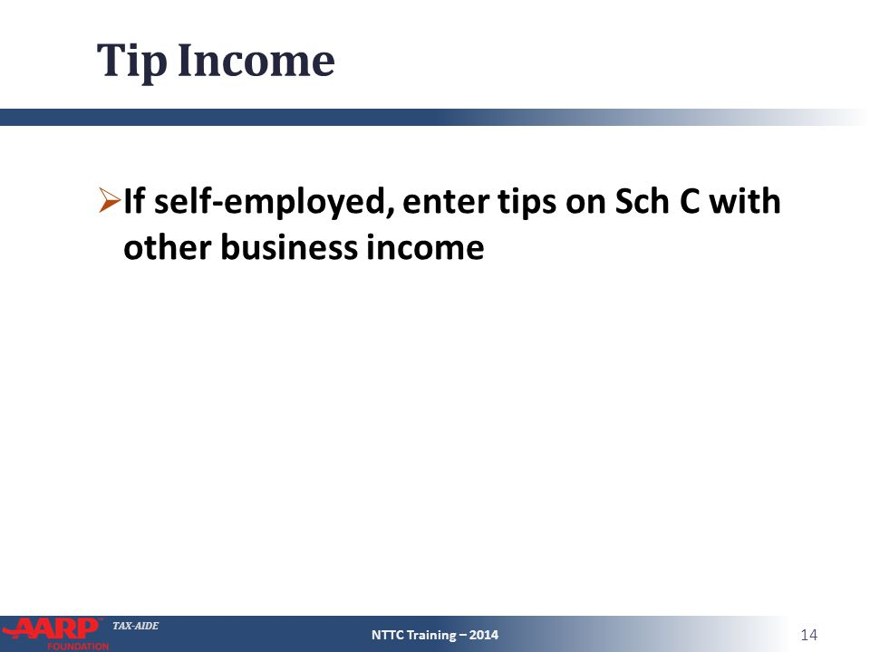 TAX-AIDE Tip Income  If self-employed, enter tips on Sch C with other business income NTTC Training – 2014 14
