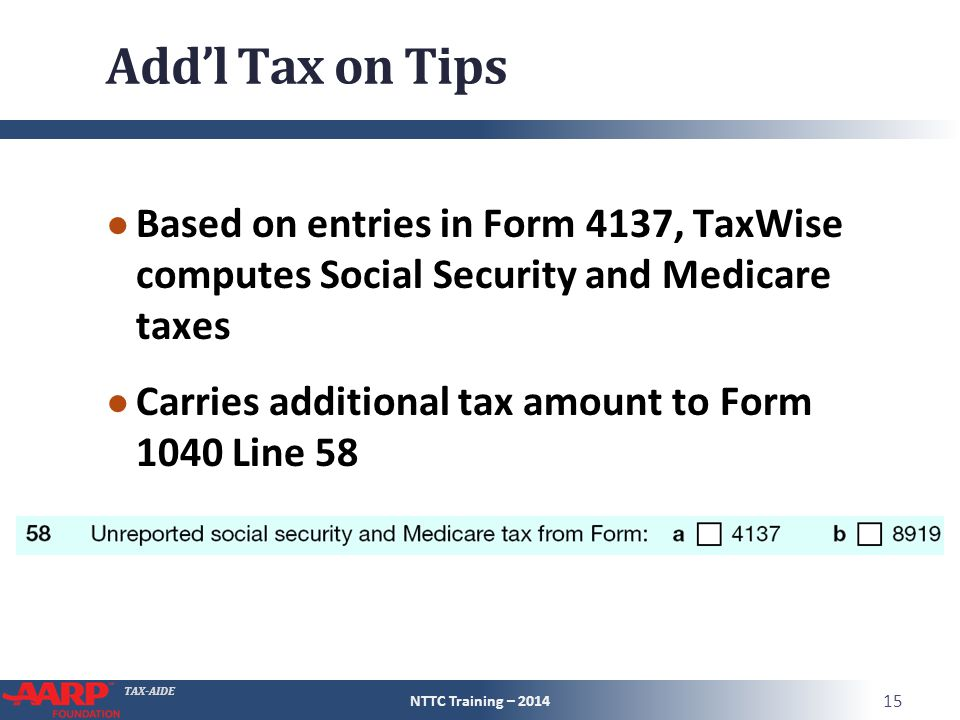 TAX-AIDE Add'l Tax on Tips ● Based on entries in Form 4137, TaxWise computes Social Security and Medicare taxes ● Carries additional tax amount to For