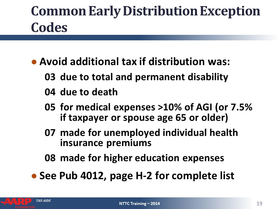 TAX-AIDE Common Early Distribution Exception Codes ● Avoid additional tax if distribution was: 03due to total and permanent disability 04due to death