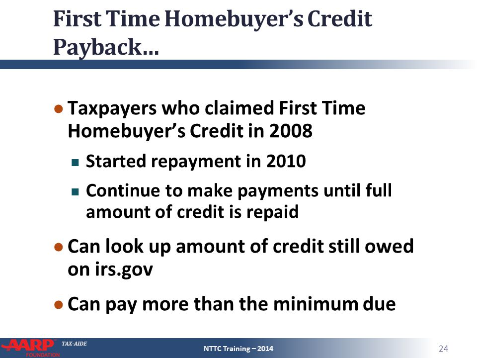 TAX-AIDE First Time Homebuyer's Credit Payback… ● Taxpayers who claimed First Time Homebuyer's Credit in 2008 Started repayment in 2010 Continue to make payments until full amount of credit is repaid ● Can look up amount of credit still owed on irs.gov ● Can pay more than the minimum due NTTC Training – 2014 24