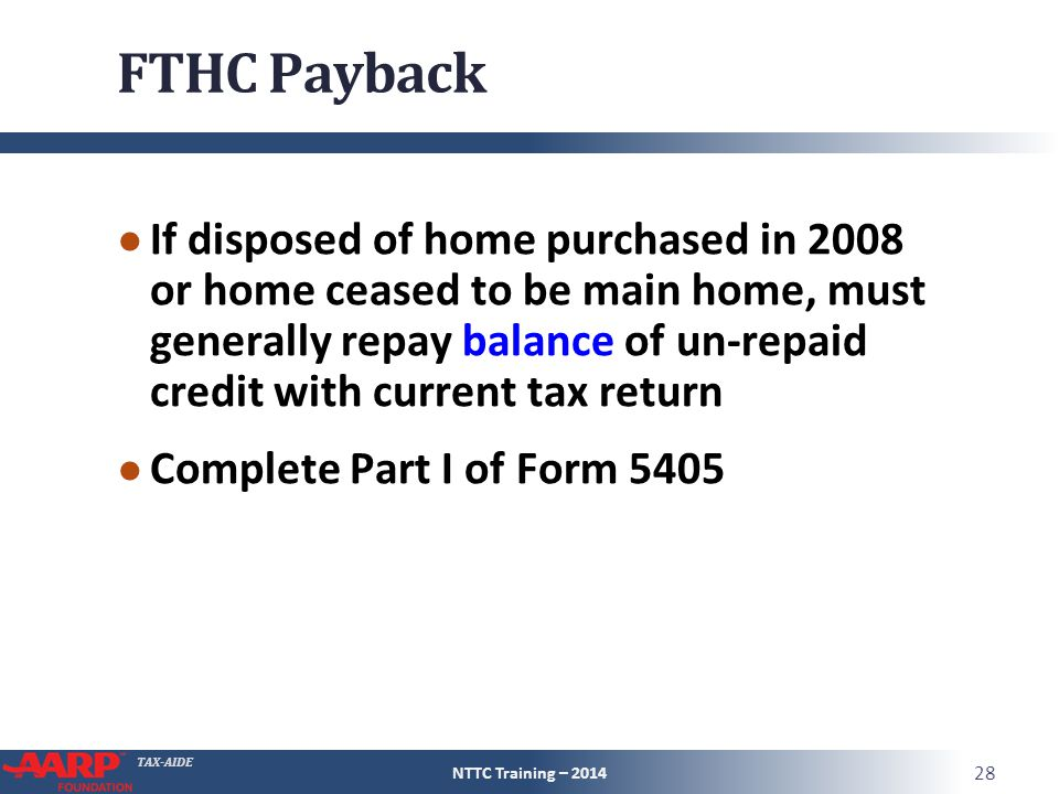 TAX-AIDE FTHC Payback ● If disposed of home purchased in 2008 or home ceased to be main home, must generally repay balance of un-repaid credit with cu
