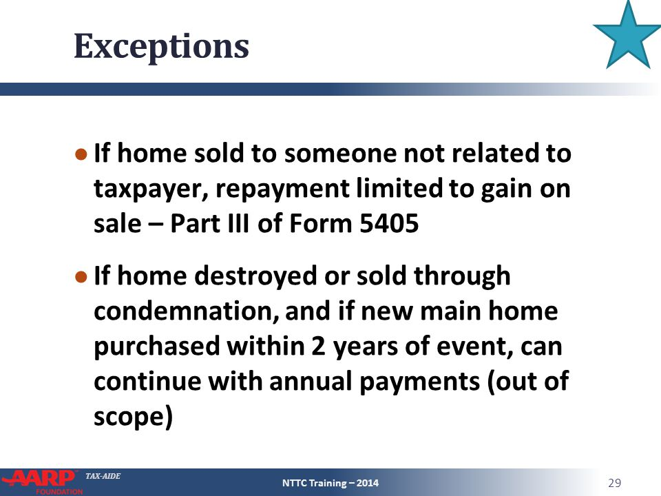 TAX-AIDE Exceptions ● If home sold to someone not related to taxpayer, repayment limited to gain on sale – Part III of Form 5405 ● If home destroyed or sold through condemnation, and if new main home purchased within 2 years of event, can continue with annual payments (out of scope) NTTC Training – 2014 29