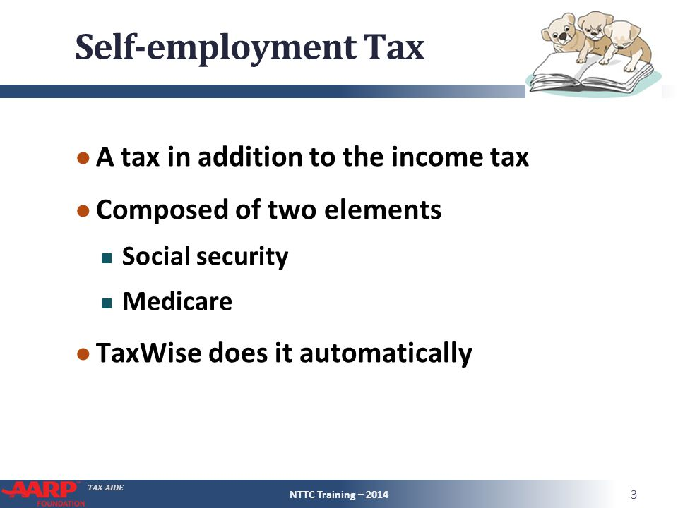 TAX-AIDE Self-employment Tax ● A tax in addition to the income tax ● Composed of two elements Social security Medicare ● TaxWise does it automatically NTTC Training – 2014 3