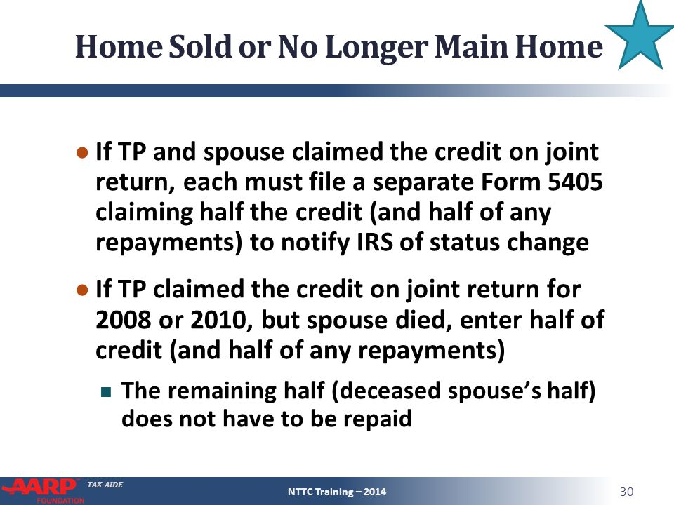TAX-AIDE Home Sold or No Longer Main Home ● If TP and spouse claimed the credit on joint return, each must file a separate Form 5405 claiming half the credit (and half of any repayments) to notify IRS of status change ● If TP claimed the credit on joint return for 2008 or 2010, but spouse died, enter half of credit (and half of any repayments) The remaining half (deceased spouse's half) does not have to be repaid NTTC Training – 2014 30