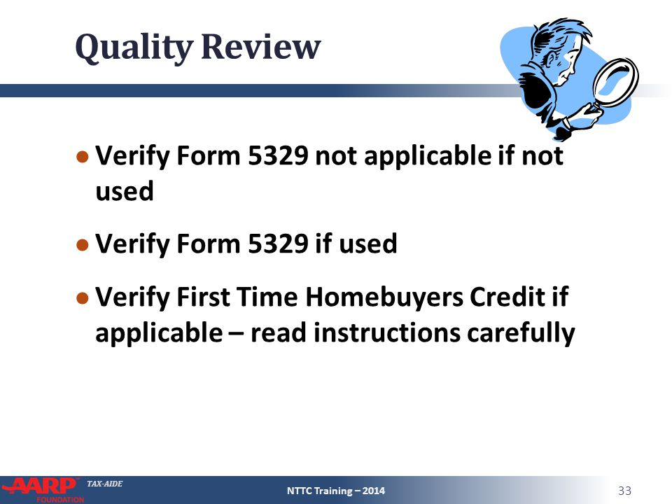 TAX-AIDE Quality Review ● Verify Form 5329 not applicable if not used ● Verify Form 5329 if used ● Verify First Time Homebuyers Credit if applicable – read instructions carefully NTTC Training – 2014 33
