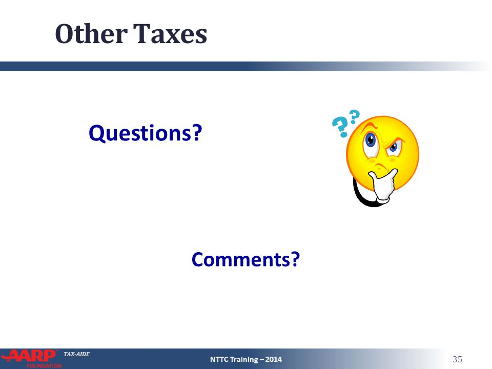 TAX-AIDE Other Taxes NTTC Training – 2014 35 Questions? Comments?