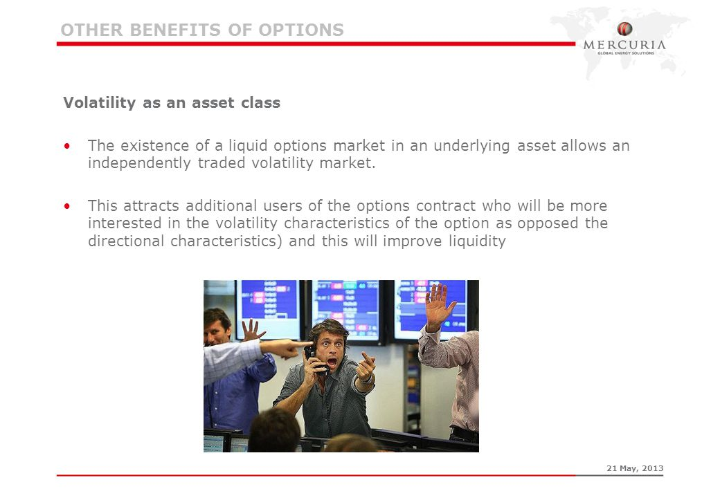 OTHER BENEFITS OF OPTIONS Volatility as an asset class The existence of a liquid options market in an underlying asset allows an independently traded
