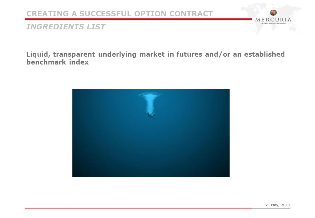 CREATING A SUCCESSFUL OPTION CONTRACT INGREDIENTS LIST Liquid, transparent underlying market in futures and/or an established benchmark index 21 May,