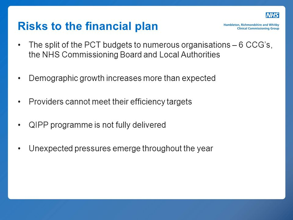 Risks to the financial plan The split of the PCT budgets to numerous organisations – 6 CCG's, the NHS Commissioning Board and Local Authorities Demogr